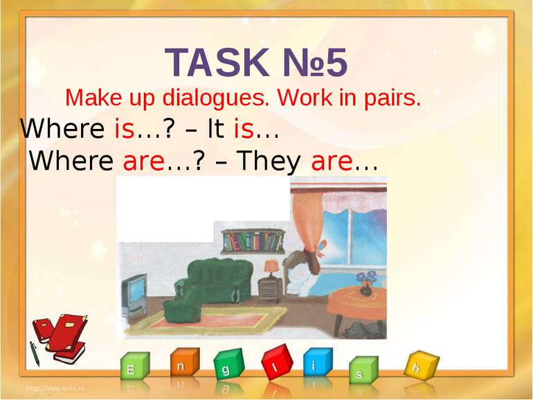 TASK №5 Make up dialogues. Work in pairs. Where is…? – It is… Where are…? – T...