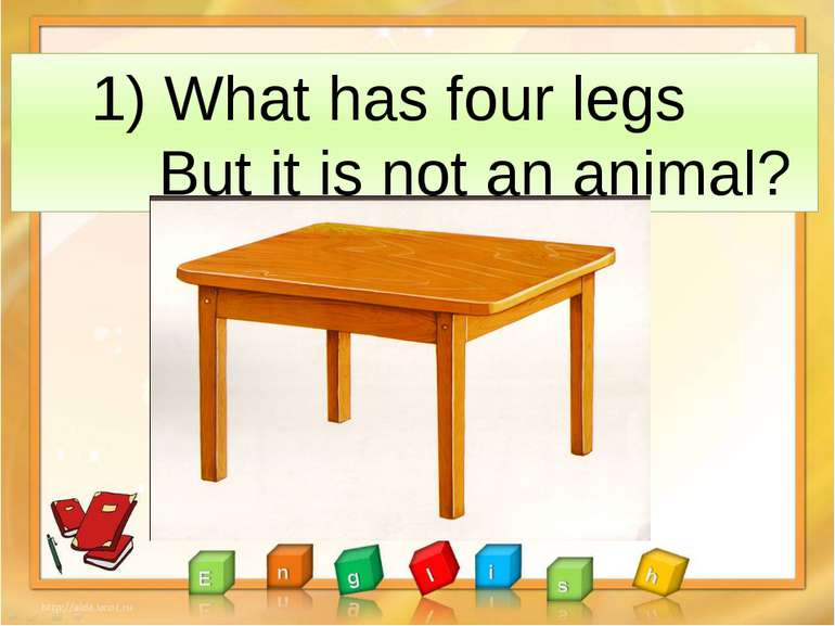 1) What has four legs But it is not an animal?