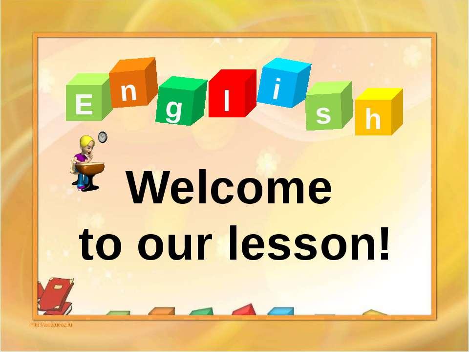 E n g l s i h http://aida.ucoz.ru Welcome to our lesson!