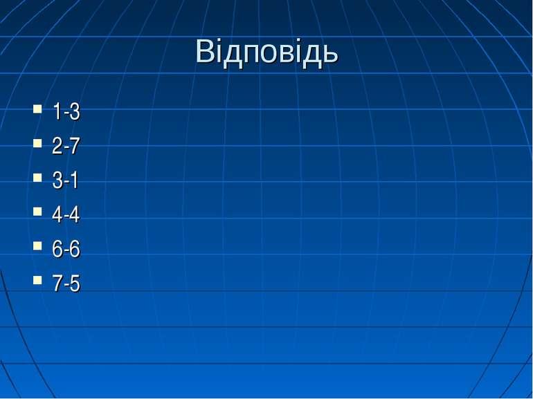Відповідь 1-3 2-7 3-1 4-4 6-6 7-5