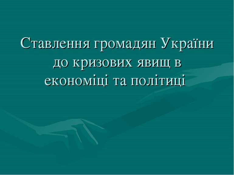 Ставлення громадян України до кризових явищ в економіці та політиці