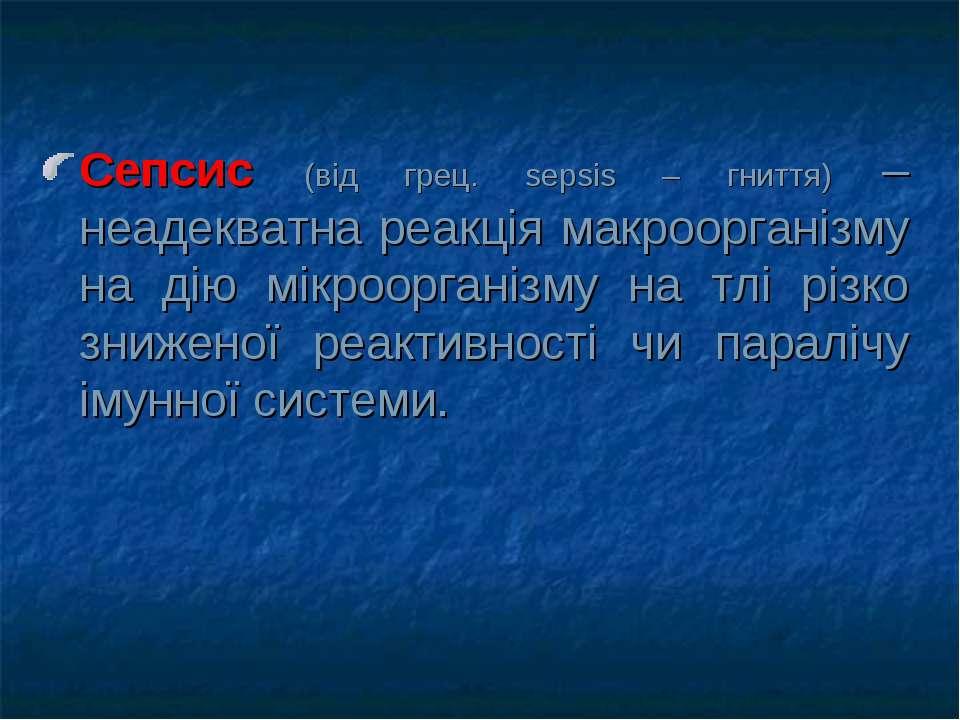 Сепсис (від грец. sepsis – гниття) – неадекватна реакція макроорганізму на ді...