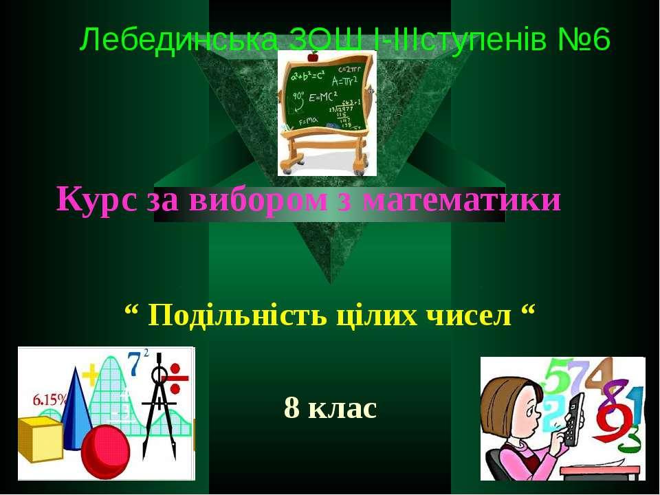 """Курс за вибором з математики """" Подільність цілих чисел """" 8 клас Лебединська З..."""