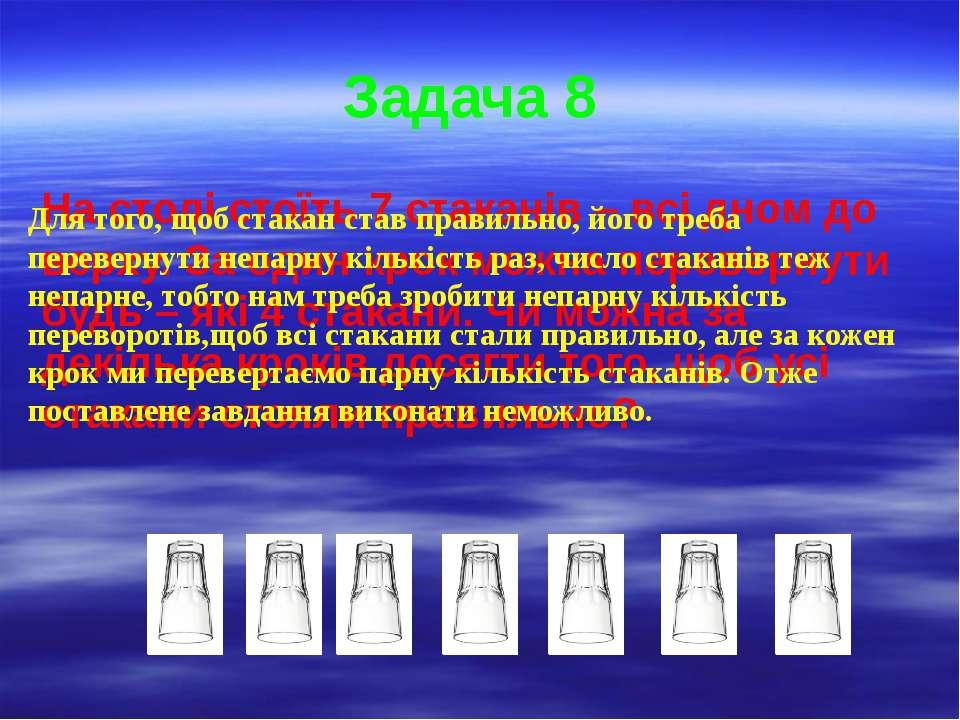 Задача 8 На столі стоїть 7 стаканів – всі дном до верху. За один крок можна п...