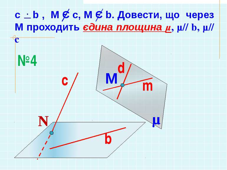 c b , М Є с, М Є b. Довести, що через М проходить єдина площина µ, µ// b, µ// c