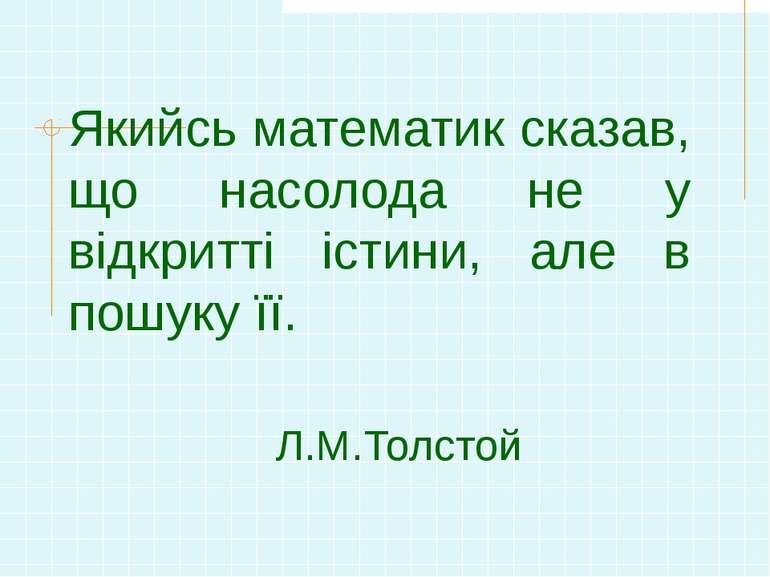 Якийсь математик сказав, що насолода не у відкритті істини, але в пошуку її. ...