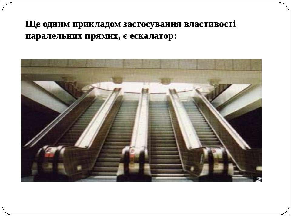 Ще одним прикладом застосування властивості паралельних прямих, є ескалатор: