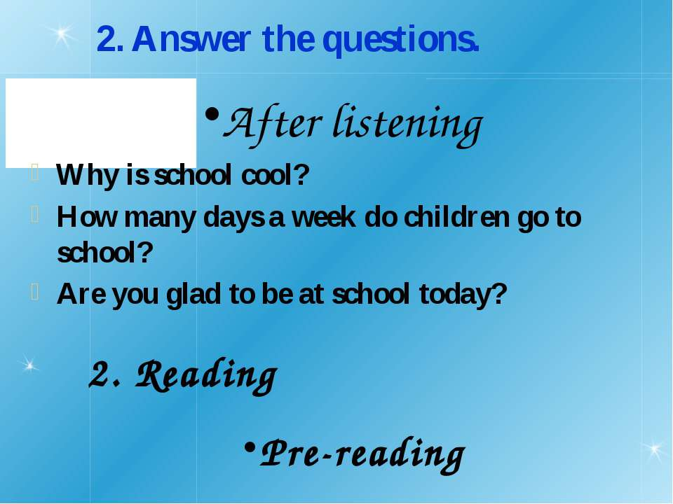 2. Answer the questions. Why is school cool? How many days a week do children...