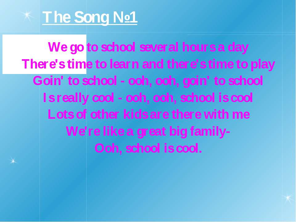 The Song №1 We go to school several hours a day There's time to learn and the...