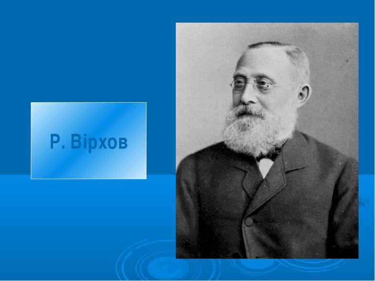 Р. Вірхов © Юрченко Л. П.