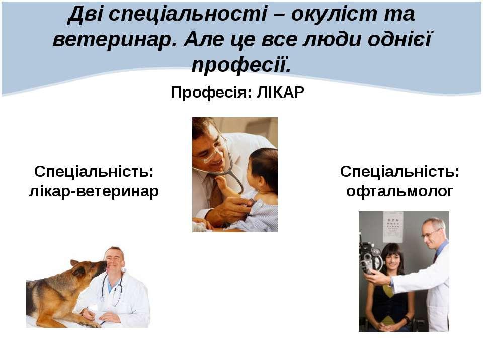 Дві спеціальності – окуліст та ветеринар. Але це все люди однієї професії. Пр...