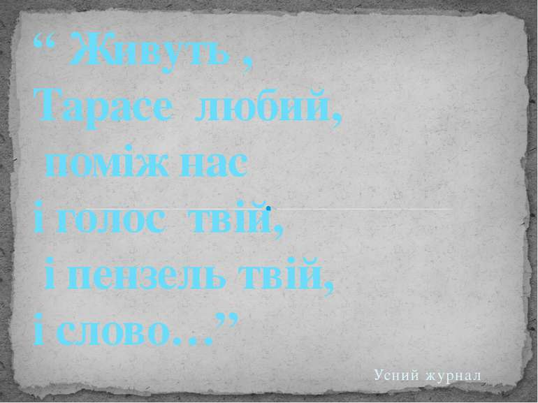 """Усний журнал """" Живуть , Тарасе любий, поміж нас і голос твій, і пензель твій,..."""