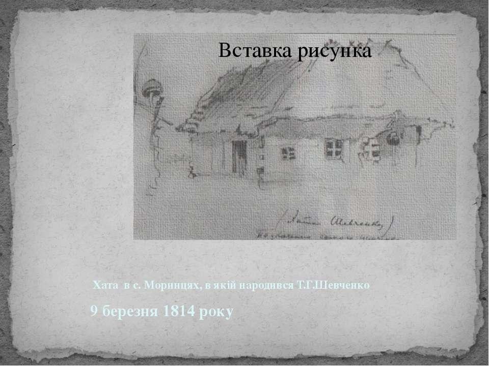 Хата в с. Моринцях, в якій народився Т.Г.Шевченко 9 березня 1814 року