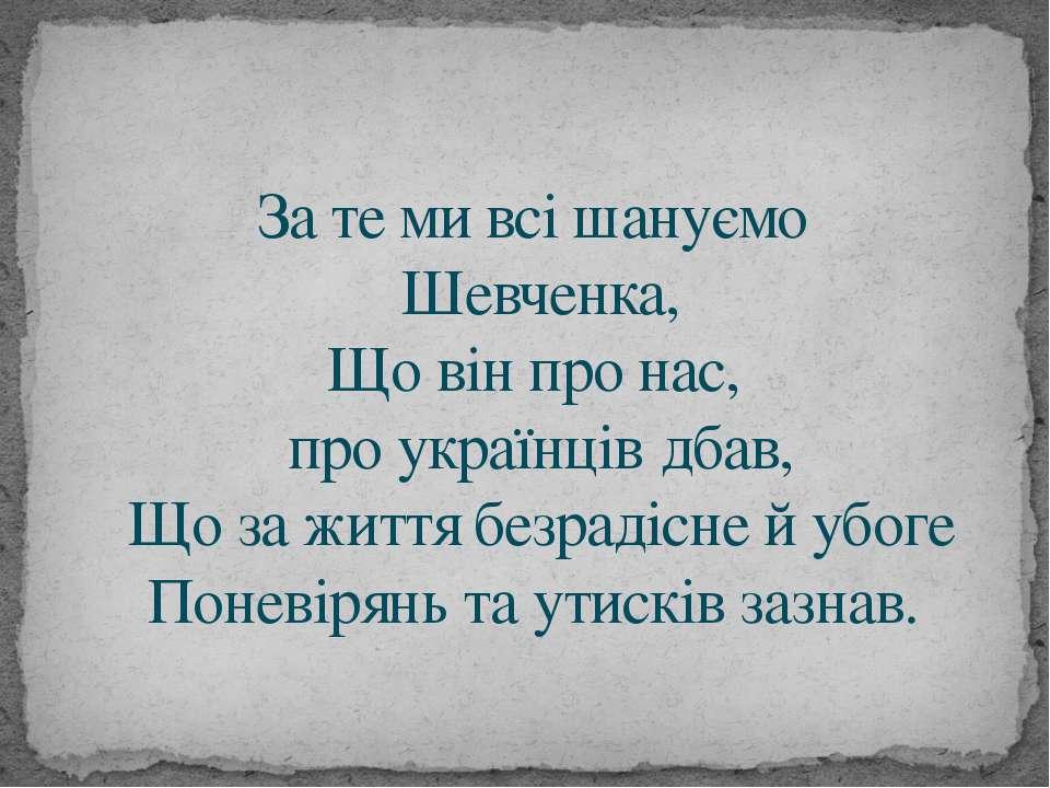 За те ми всі шануємо Шевченка, Що він про нас, про українців дбав, Що за житт...
