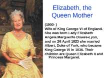 Elizabeth, the Queen Mother (1900- ) Wife of King George VI of England. She w...