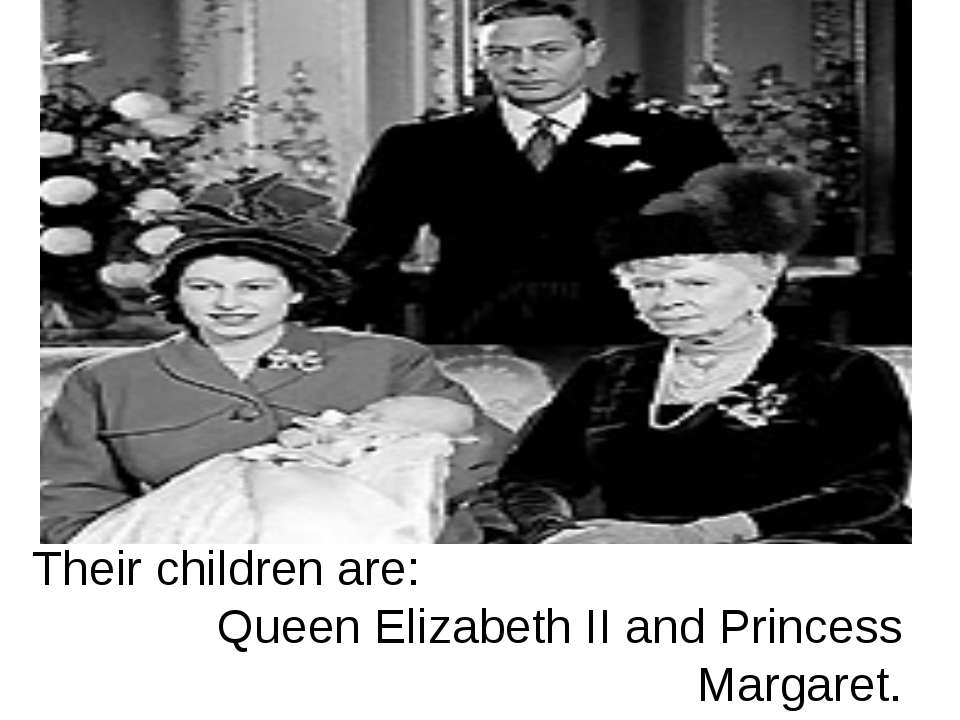 Their children are: Queen Elizabeth II and Princess Margaret.