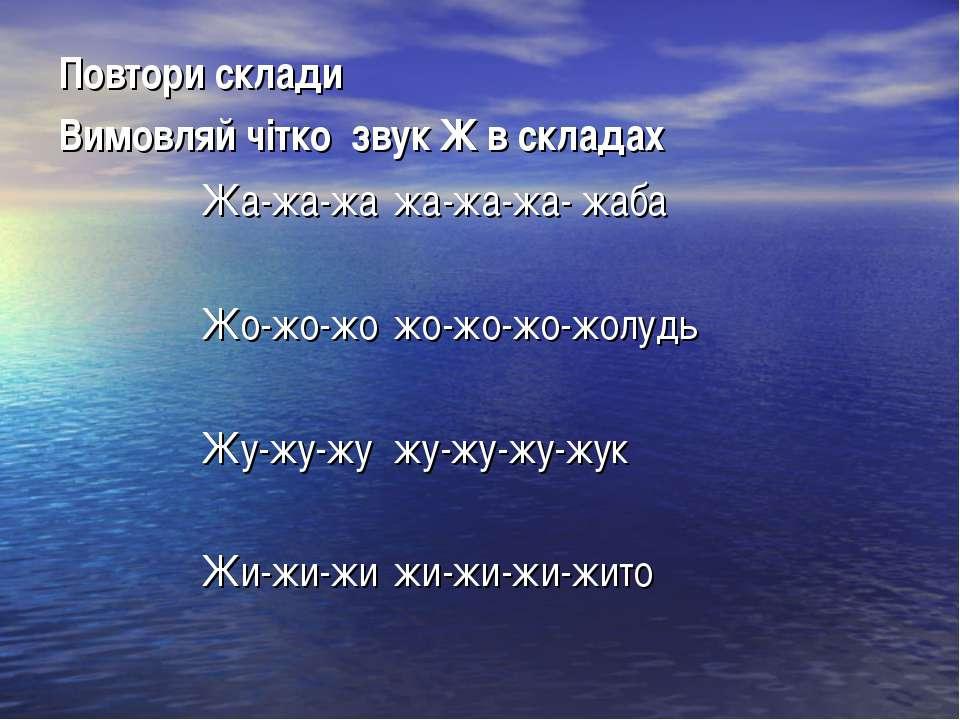 Повтори склади Вимовляй чітко звук Ж в складах Жа-жа-жа жа-жа-жа- жаба Жо-жо-...
