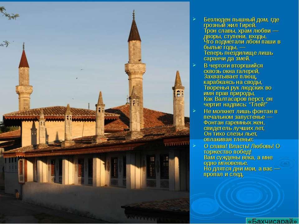 Безлюден пышный дом, где грозный жил Гирей. Трон славы, храм любви — дворы, с...