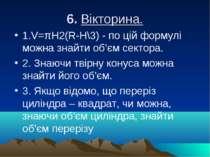 6. Вікторина. 1.V=πН2(R-H\3) - по цій формулі можна знайти об'єм сектора. 2. ...