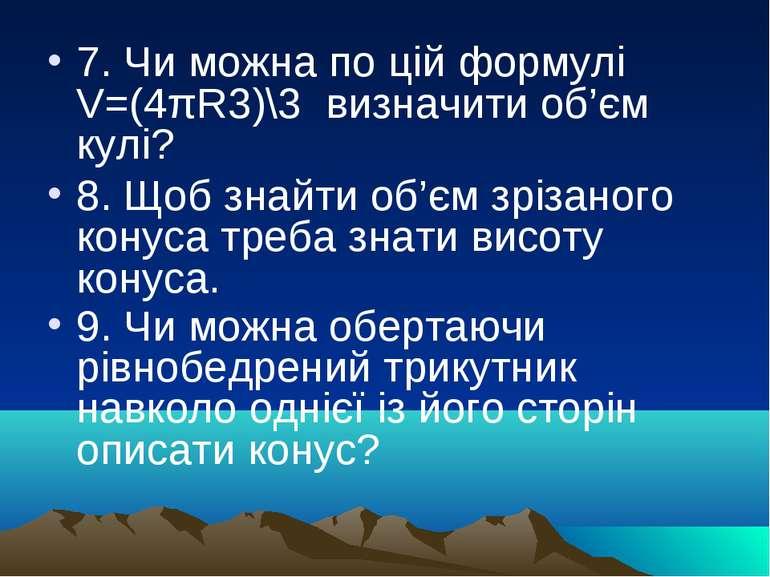 7. Чи можна по цій формулі V=(4πR3)\3 визначити об'єм кулі? 8. Щоб знайти об'...