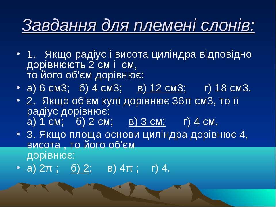 Завдання для племені слонів: 1. Якщо радіус і висота циліндра відповідно дорі...
