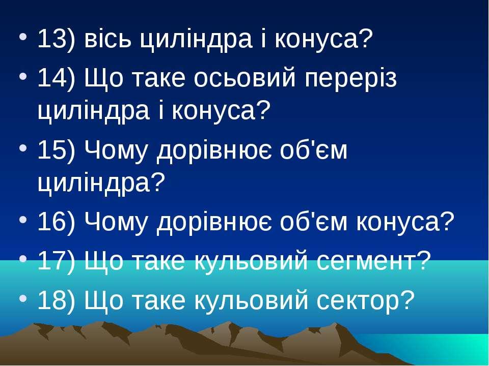 13) вісь циліндра і конуса? 14) Що таке осьовий переріз циліндра і конуса? 15...