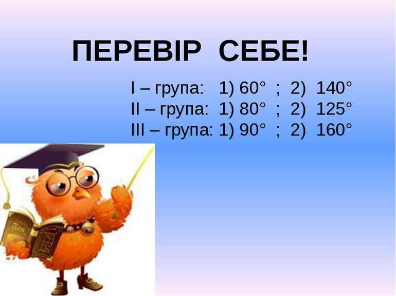 ПЕРЕВІР СЕБЕ! I – група: 1) 60° ; 2) 140° II – група: 1) 80° ; 2) 125° III – ...