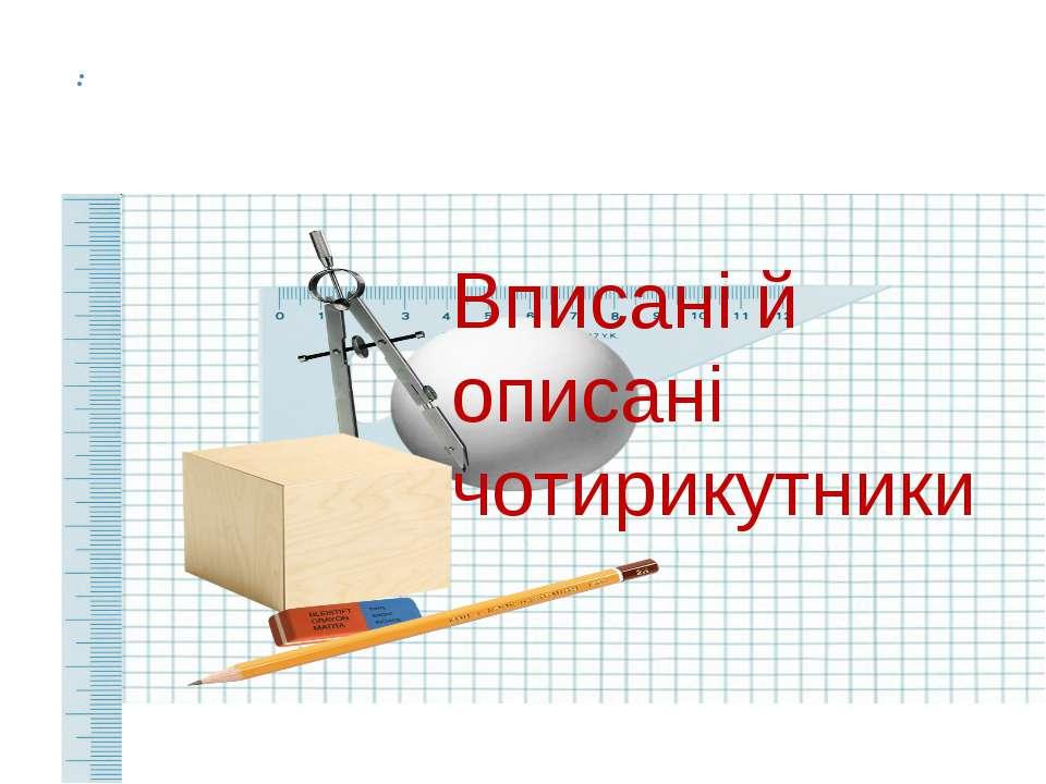 : Вписані й описані чотирикутники