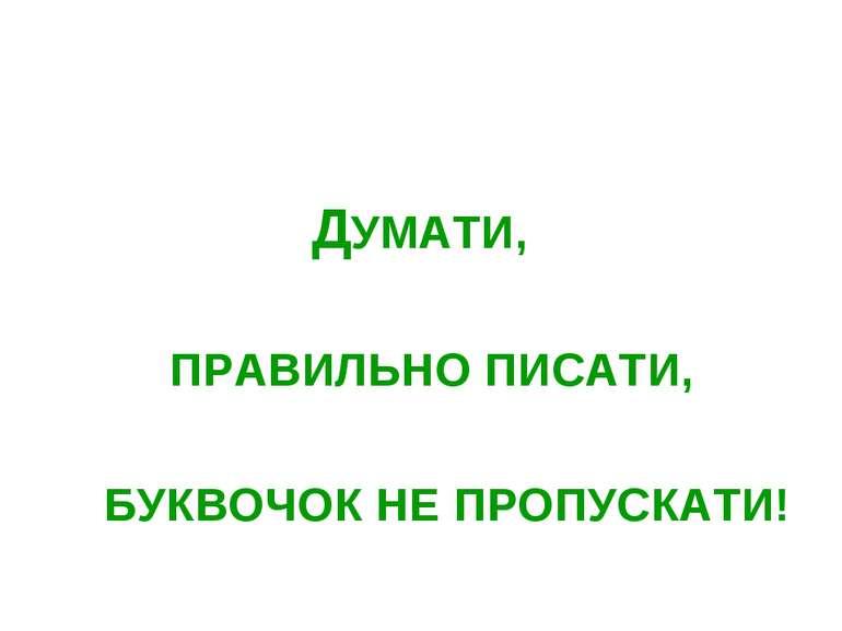 ДУМАТИ, ПРАВИЛЬНО ПИСАТИ, БУКВОЧОК НЕ ПРОПУСКАТИ!