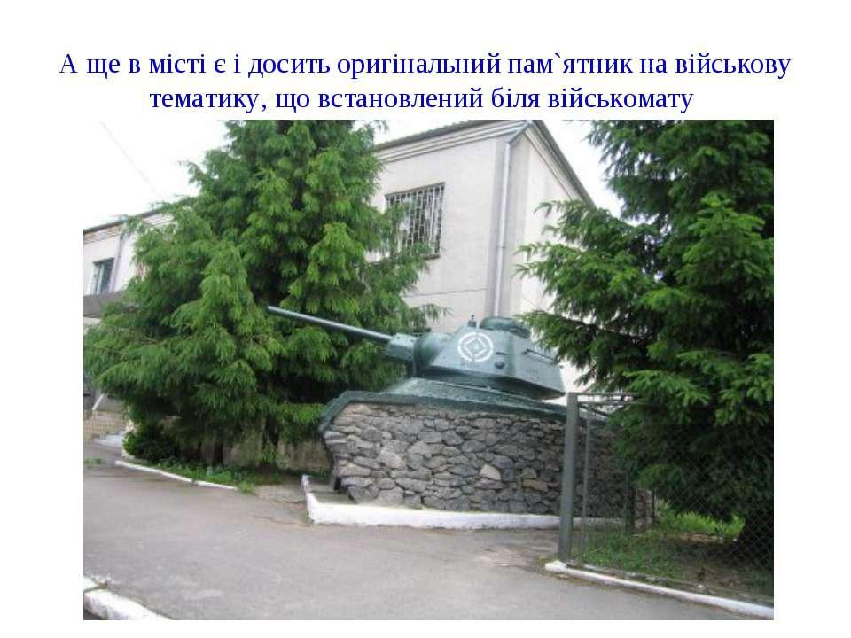 А ще в місті є і досить оригінальний пам`ятник на військову тематику, що вста...