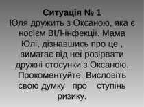 Ситуація № 1 Юля дружить з Оксаною, яка є носієм ВІЛ-інфекції. Мама Юлі, дізн...