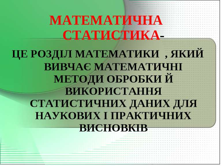 МАТЕМАТИЧНА СТАТИСТИКА- ЦЕ РОЗДІЛ МАТЕМАТИКИ , ЯКИЙ ВИВЧАЄ МАТЕМАТИЧНІ МЕТОДИ...