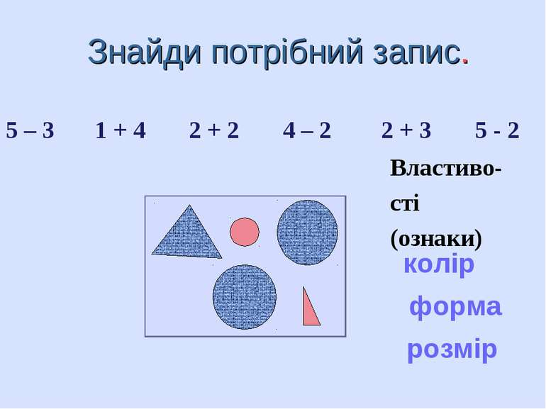 Знайди потрібний запис. 5 – 3 1 + 4 2 + 2 4 – 2 2 + 3 5 - 2 колір форма розмі...