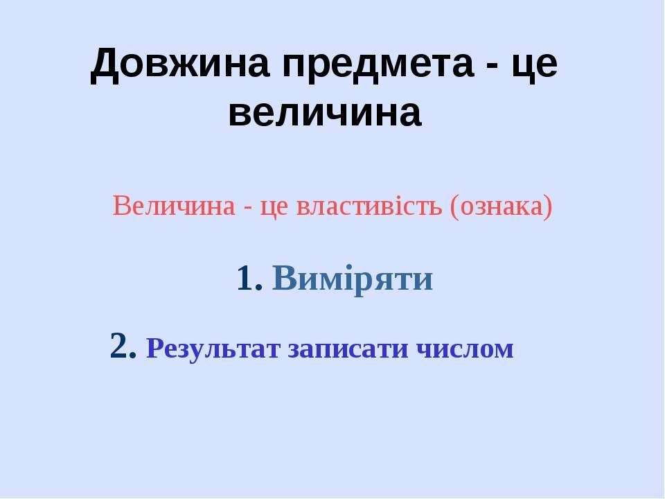 Довжина предмета - це величина Величина - це властивість (ознака) 1. Виміряти...