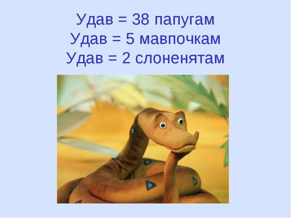Удав = 38 папугам Удав = 5 мавпочкам Удав = 2 слоненятам