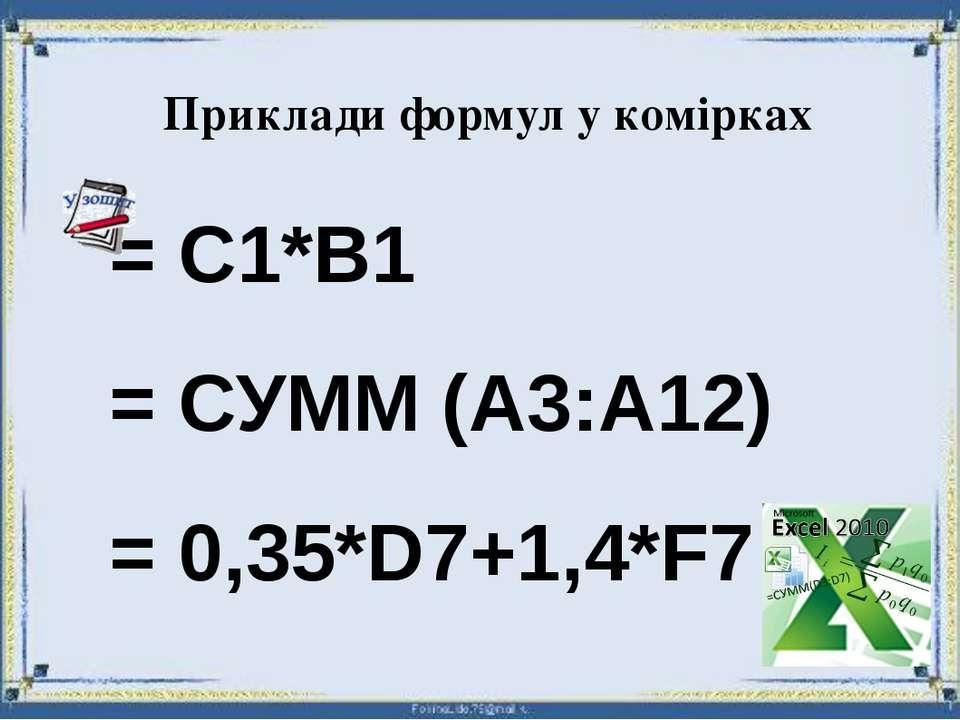 Приклади формул у комірках = С1*В1 = СУММ (А3:А12) = 0,35*D7+1,4*F7
