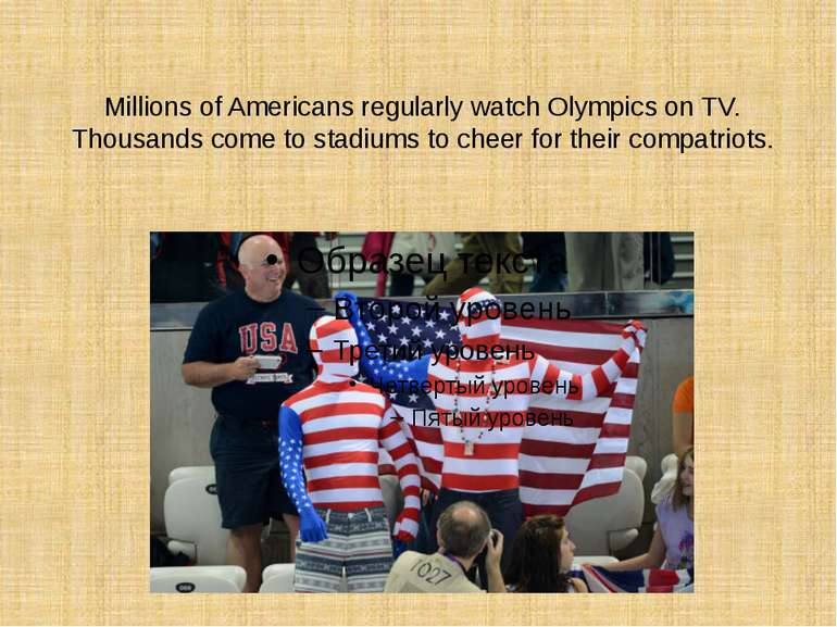 Millions of Americans regularly watch Olympics on TV. Thousands come to stadi...