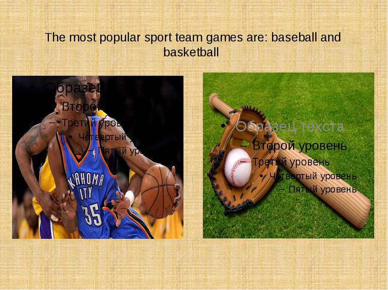 The most popular sport team games are: baseball and basketball