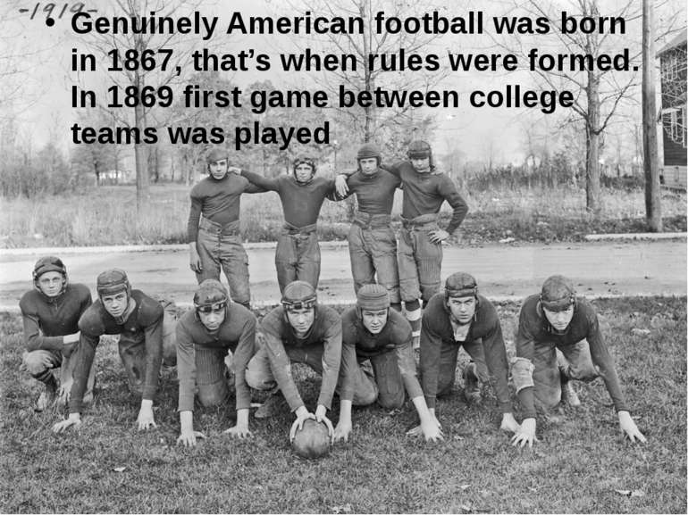 Genuinely American football was born in 1867, that's when rules were formed. ...