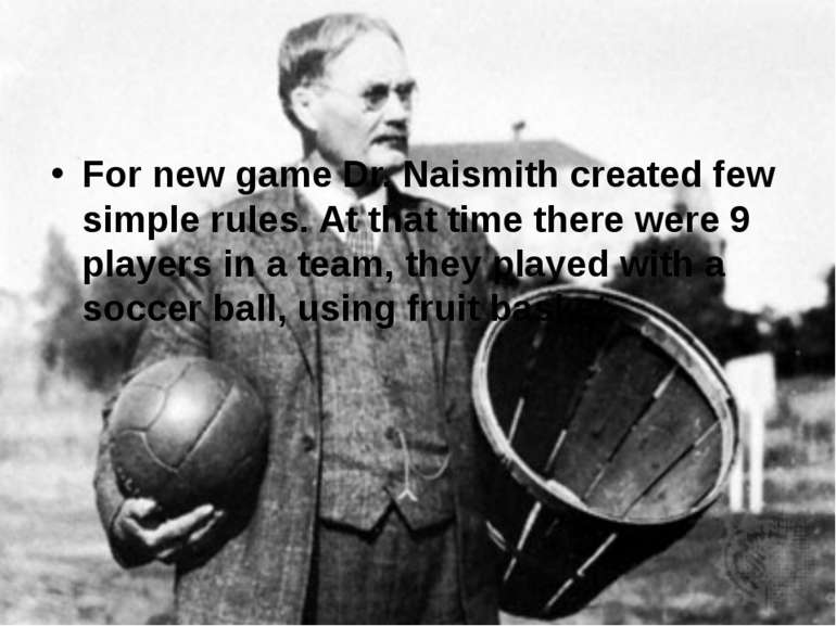 For new game Dr. Naismith created few simple rules. At that time there were 9...