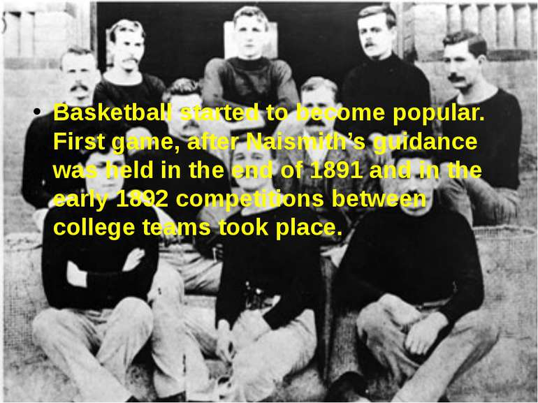 Basketball started to become popular. First game, after Naismith's guidance w...