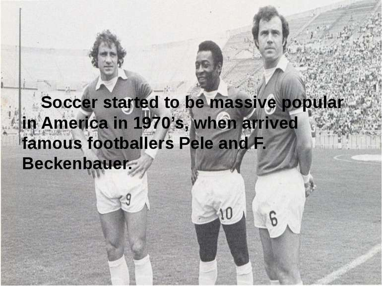 Soccer started to be massive popular in America in 1970's, when arrived famou...