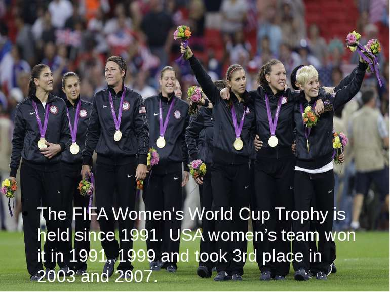 The FIFA Women's World Cup Trophy is held since 1991. USA women's team won it...