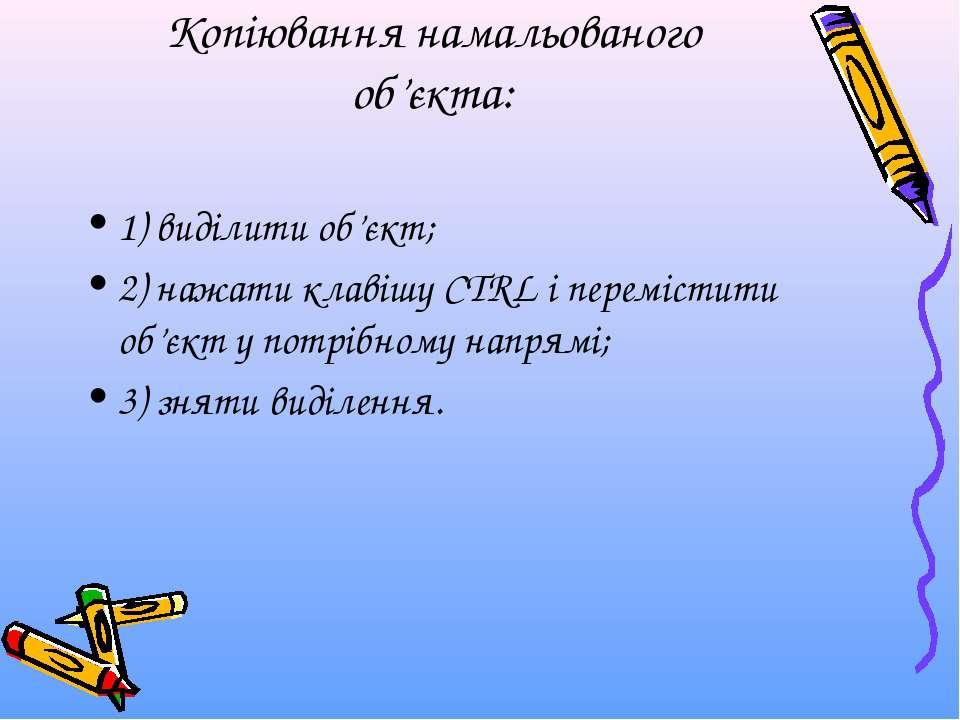 Копіювання намальованого об'єкта: 1) виділити об'єкт; 2) нажати клавішу CTRL ...