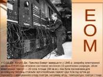 У США Дж. Мочлі і Дж. Преспер Еккерт завершили у 1945 р. розробку електронної...