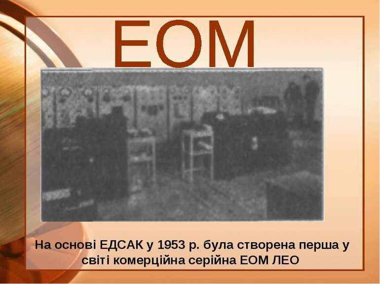 На основі ЕДСАК у 1953 р. була створена перша у світі комерційна серійна ЕОМ ЛЕО