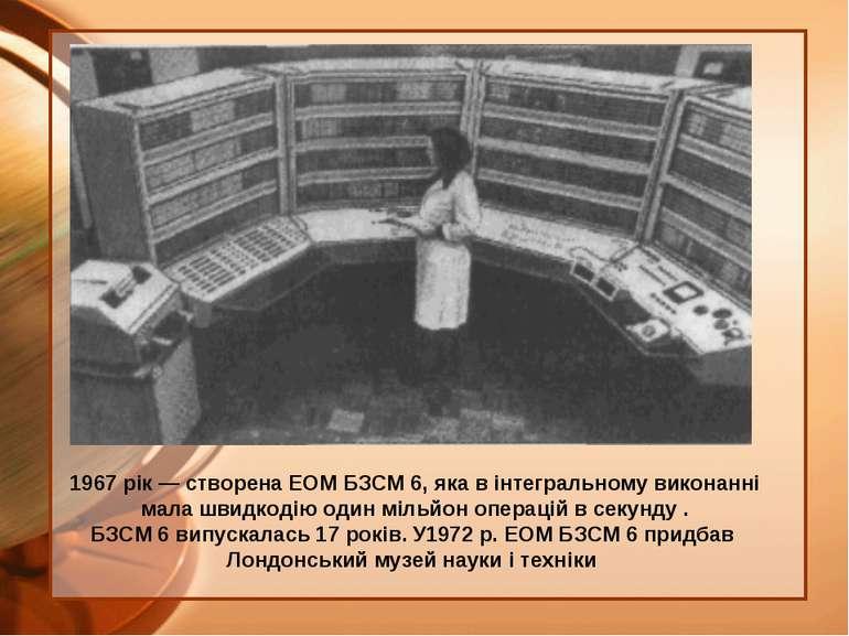 1967 рік — створена ЕОМ БЗСМ 6, яка в інтегральному виконанні мала швидкодію ...