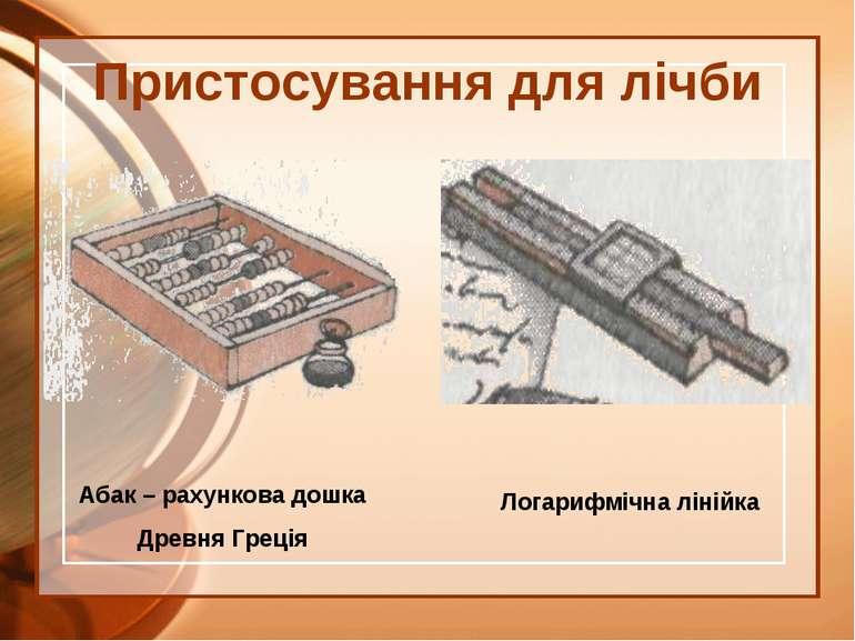 Пристосування для лічби Абак – рахункова дошка Древня Греція Логарифмічна лін...