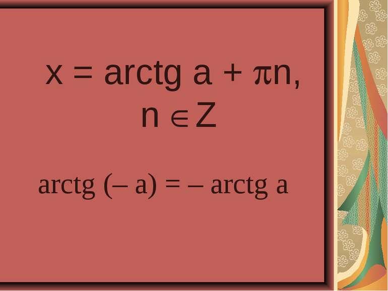 x = arctg a + n, n Z arctg (– a) = – arctg a
