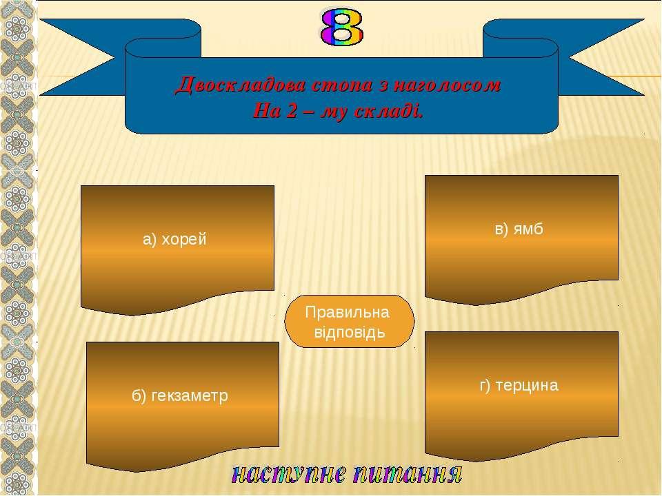 Двоскладова стопа з наголосом На 2 – му складі. а) хорей б) гекзаметр г) терц...